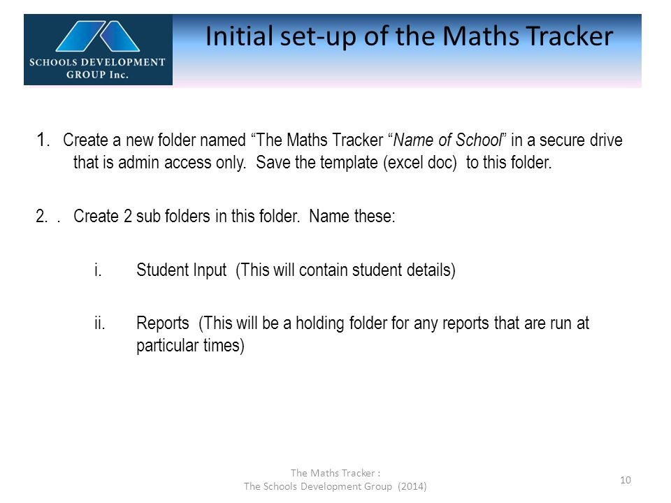 "1. Create a new folder named ""The Maths Tracker "" Name of School "" in a secure drive that is admin access only. Save the template (excel doc) to this"
