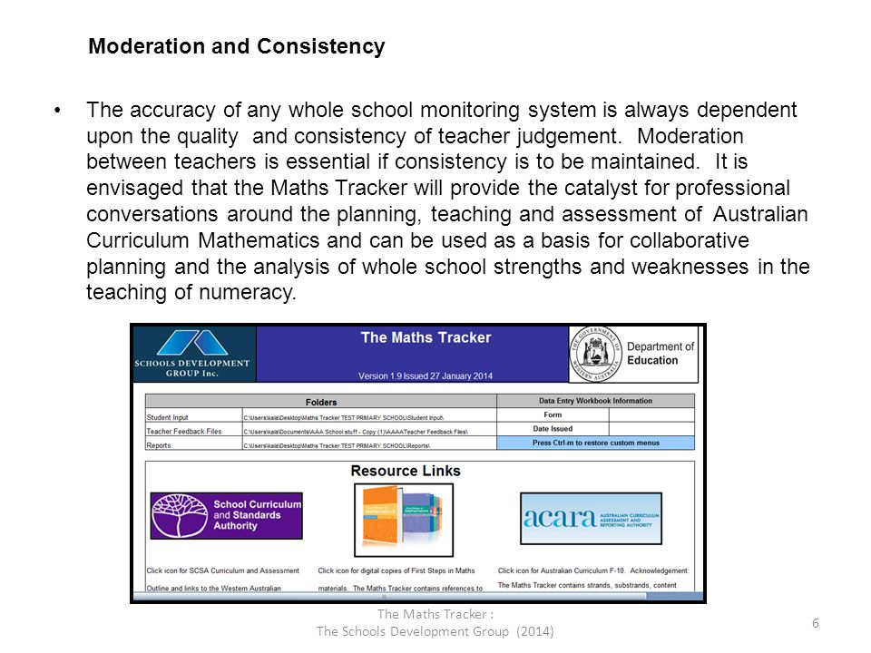 The Maths Tracker : The Schools Development Group (2014) 6 Moderation and Consistency The accuracy of any whole school monitoring system is always dep