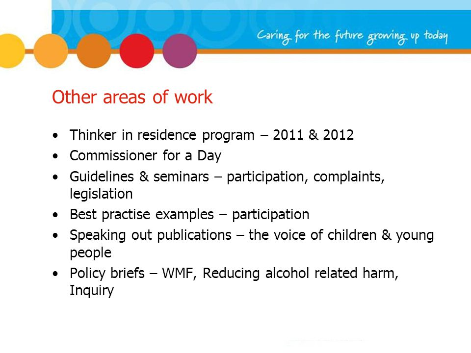 Other areas of work Thinker in residence program – 2011 & 2012 Commissioner for a Day Guidelines & seminars – participation, complaints, legislation Best practise examples – participation Speaking out publications – the voice of children & young people Policy briefs – WMF, Reducing alcohol related harm, Inquiry