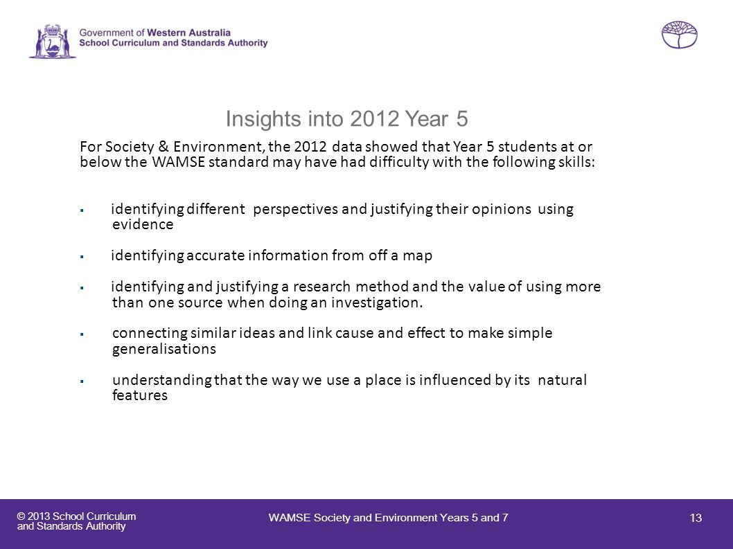 © 2013 School Curriculum and Standards Authority Insights into 2012 Year 5 For Society & Environment, the 2012 data showed that Year 5 students at or