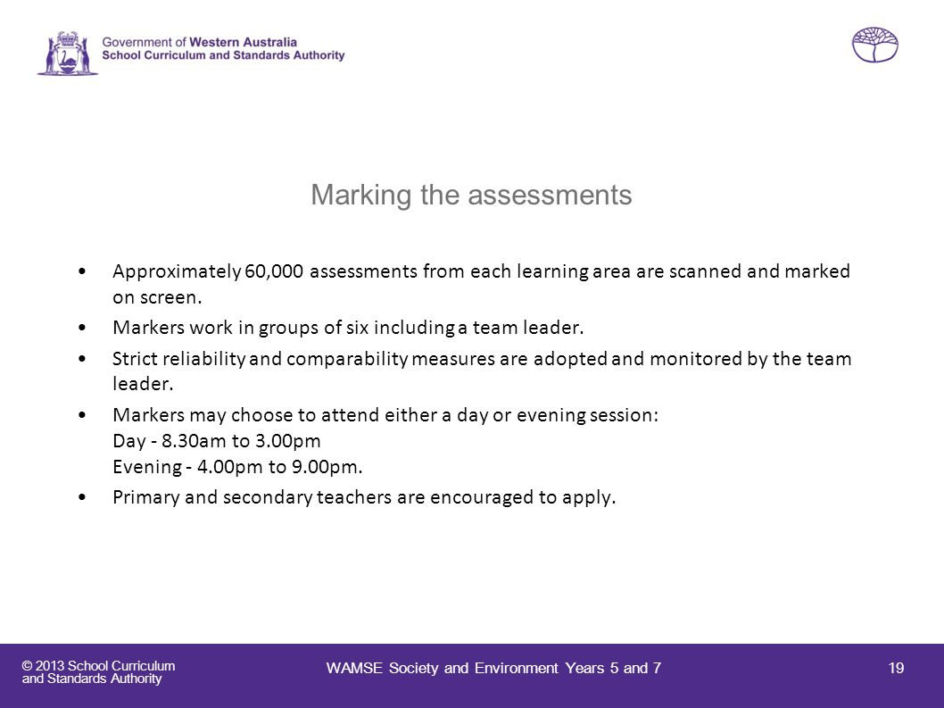 © 2013 School Curriculum and Standards Authority Marking the assessments Approximately 60,000 assessments from each learning area are scanned and mark