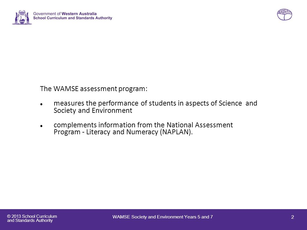 © 2013 School Curriculum and Standards Authority The WAMSE assessment program: measures the performance of students in aspects of Science and Society
