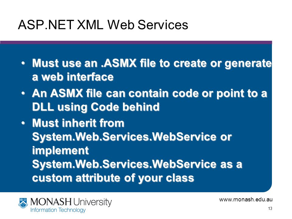 www.monash.edu.au 13 ASP.NET XML Web Services Must use an.ASMX file to create or generate a web interfaceMust use an.ASMX file to create or generate a web interface An ASMX file can contain code or point to a DLL using Code behindAn ASMX file can contain code or point to a DLL using Code behind Must inherit from System.Web.Services.WebService or implement System.Web.Services.WebService as a custom attribute of your classMust inherit from System.Web.Services.WebService or implement System.Web.Services.WebService as a custom attribute of your class