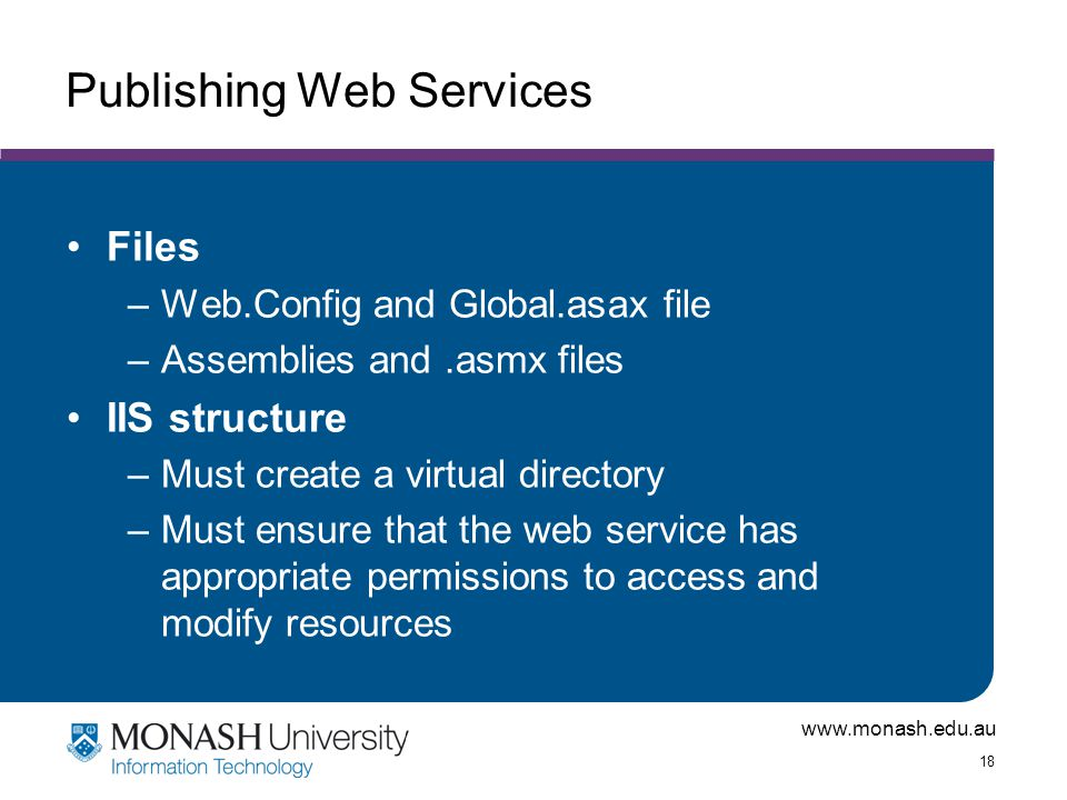 www.monash.edu.au 18 Publishing Web Services Files –Web.Config and Global.asax file –Assemblies and.asmx files IIS structure –Must create a virtual directory –Must ensure that the web service has appropriate permissions to access and modify resources