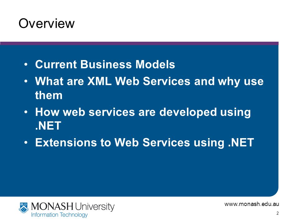 www.monash.edu.au 2 Overview Current Business Models What are XML Web Services and why use them How web services are developed using.NET Extensions to Web Services using.NET