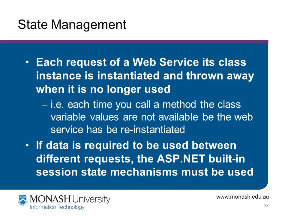 www.monash.edu.au 23 State Management Each request of a Web Service its class instance is instantiated and thrown away when it is no longer used –i.e.