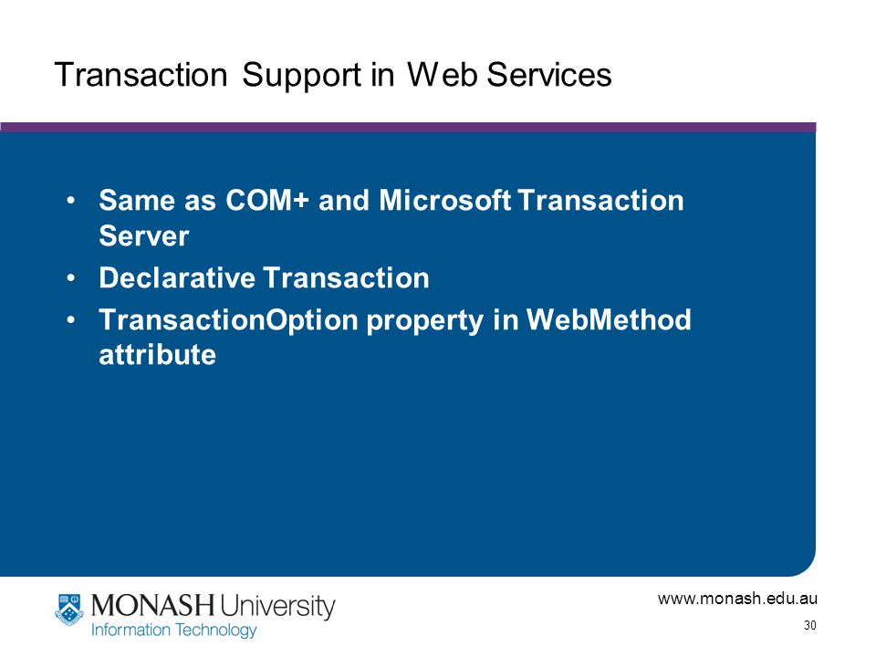 www.monash.edu.au 30 Transaction Support in Web Services Same as COM+ and Microsoft Transaction Server Declarative Transaction TransactionOption property in WebMethod attribute