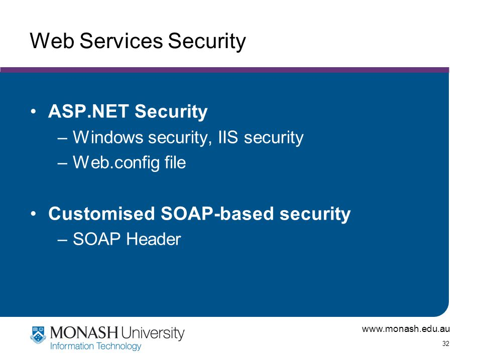 www.monash.edu.au 32 Web Services Security ASP.NET Security –Windows security, IIS security –Web.config file Customised SOAP-based security –SOAP Header