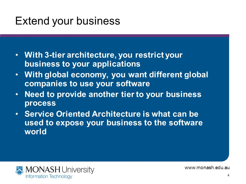 www.monash.edu.au 4 Extend your business With 3-tier architecture, you restrict your business to your applications With global economy, you want different global companies to use your software Need to provide another tier to your business process Service Oriented Architecture is what can be used to expose your business to the software world