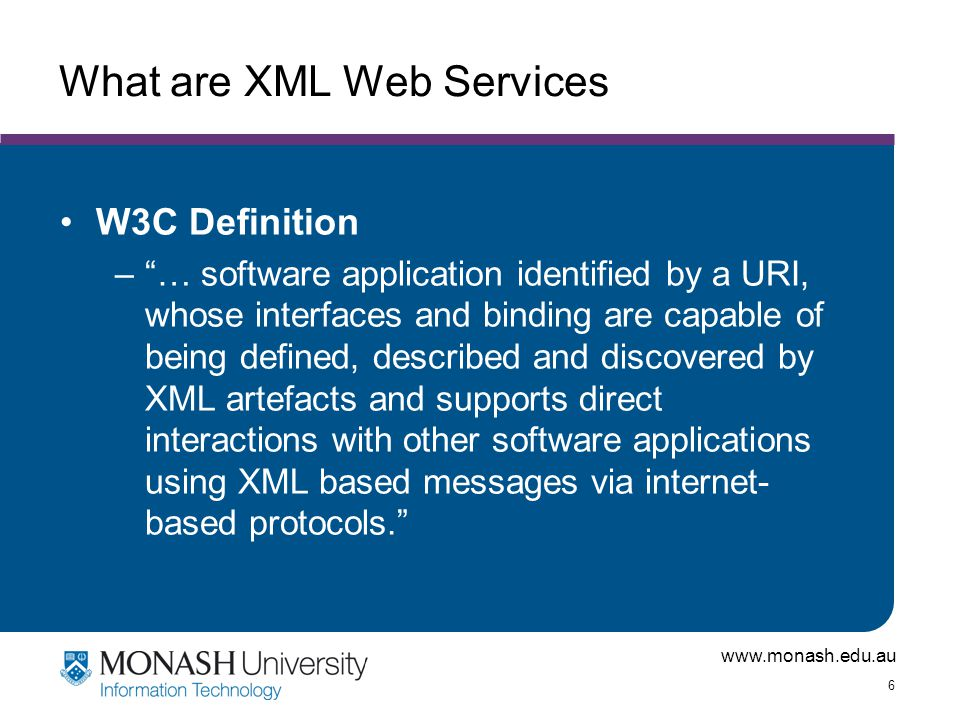www.monash.edu.au 6 What are XML Web Services W3C Definition – … software application identified by a URI, whose interfaces and binding are capable of being defined, described and discovered by XML artefacts and supports direct interactions with other software applications using XML based messages via internet- based protocols.