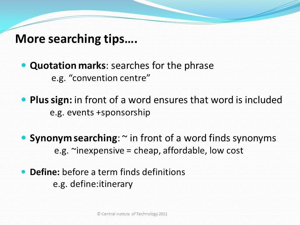 """More searching tips…. Quotation marks: searches for the phrase e.g. """"convention centre"""" Plus sign: in front of a word ensures that word is included e."""