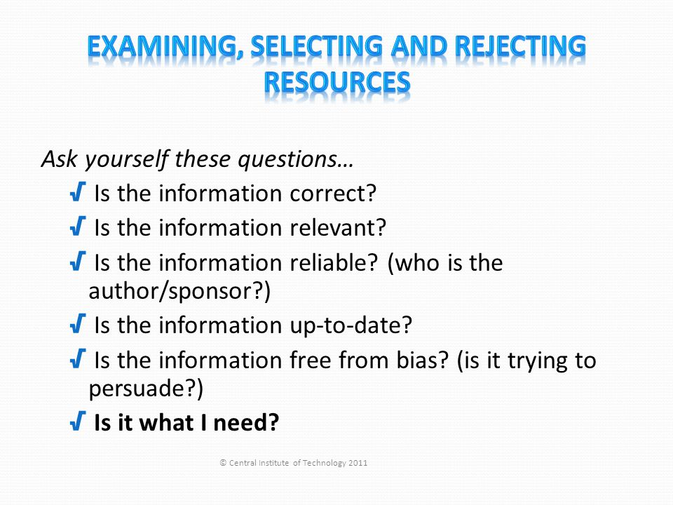 Ask yourself these questions… √ Is the information correct? √ Is the information relevant? √ Is the information reliable? (who is the author/sponsor?)