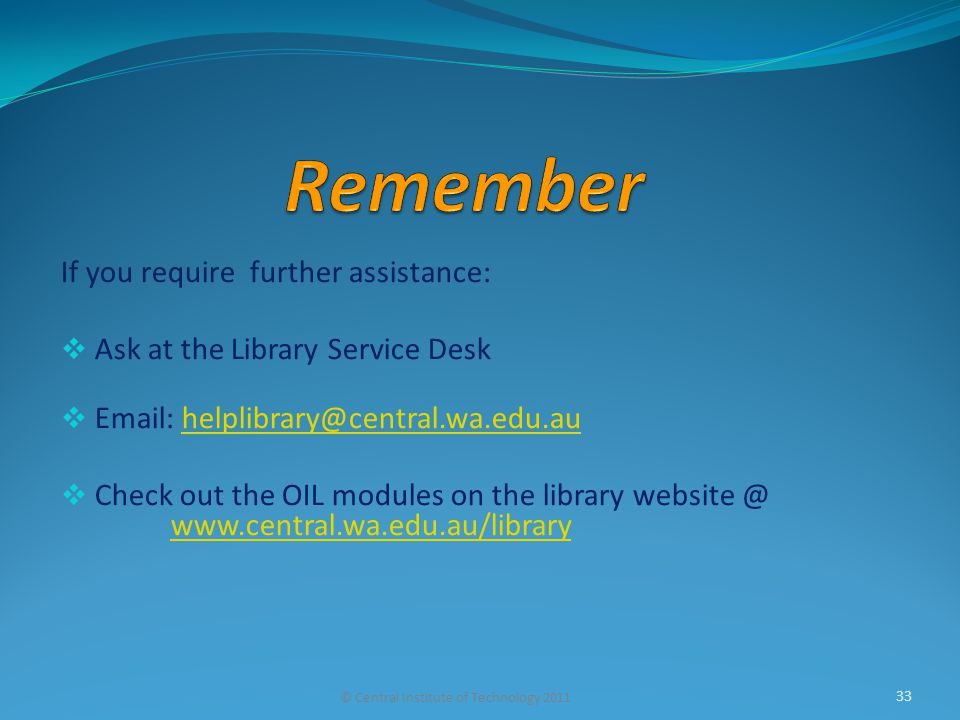 If you require further assistance:  Ask at the Library Service Desk  Email: helplibrary@central.wa.edu.auhelplibrary@central.wa.edu.au  Check out t