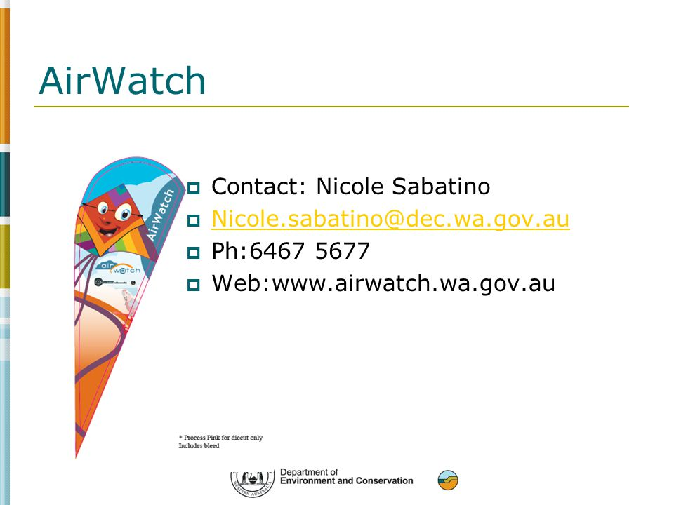 AirWatch  Contact: Nicole Sabatino  Nicole.sabatino@dec.wa.gov.au Nicole.sabatino@dec.wa.gov.au  Ph:6467 5677  Web:www.airwatch.wa.gov.au