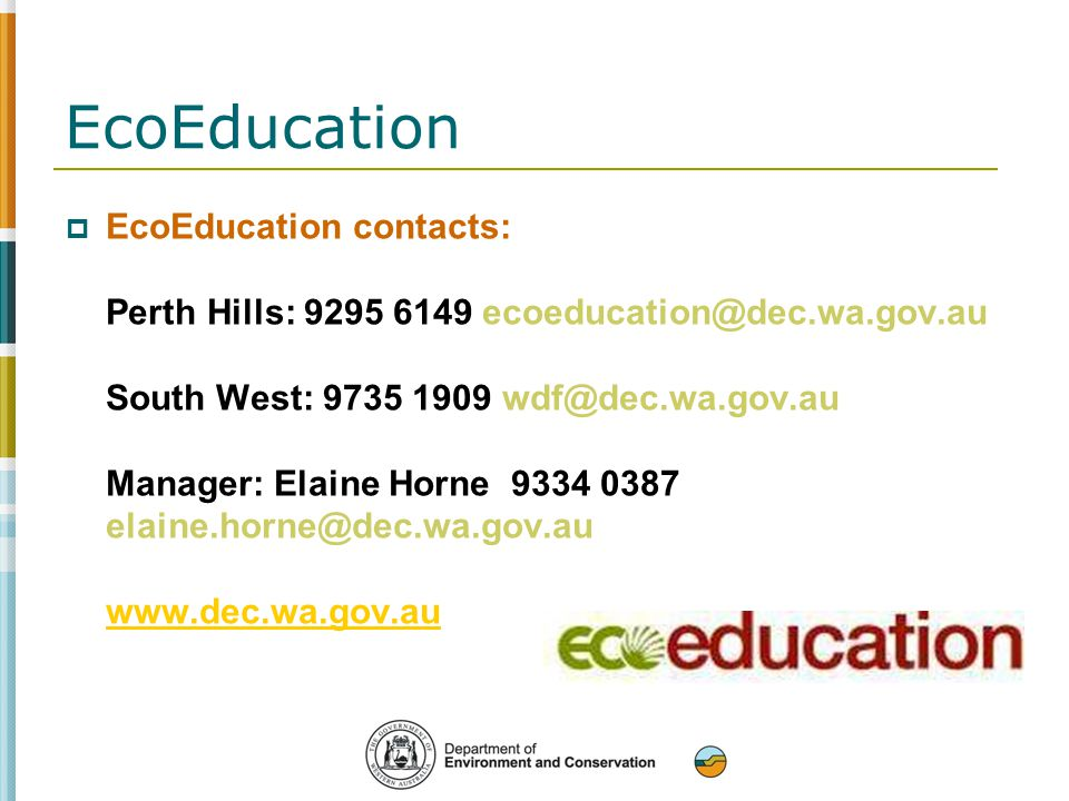  EcoEducation contacts: Perth Hills: 9295 6149 ecoeducation@dec.wa.gov.au South West: 9735 1909 wdf@dec.wa.gov.au Manager: Elaine Horne 9334 0387 elaine.horne@dec.wa.gov.au www.dec.wa.gov.au www.dec.wa.gov.au EcoEducation