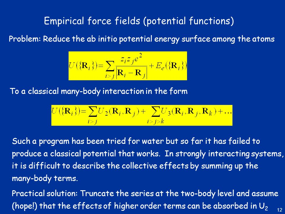 Empirical force fields (potential functions) Problem: Reduce the ab initio potential energy surface among the atoms To a classical many-body interaction in the form Such a program has been tried for water but so far it has failed to produce a classical potential that works.