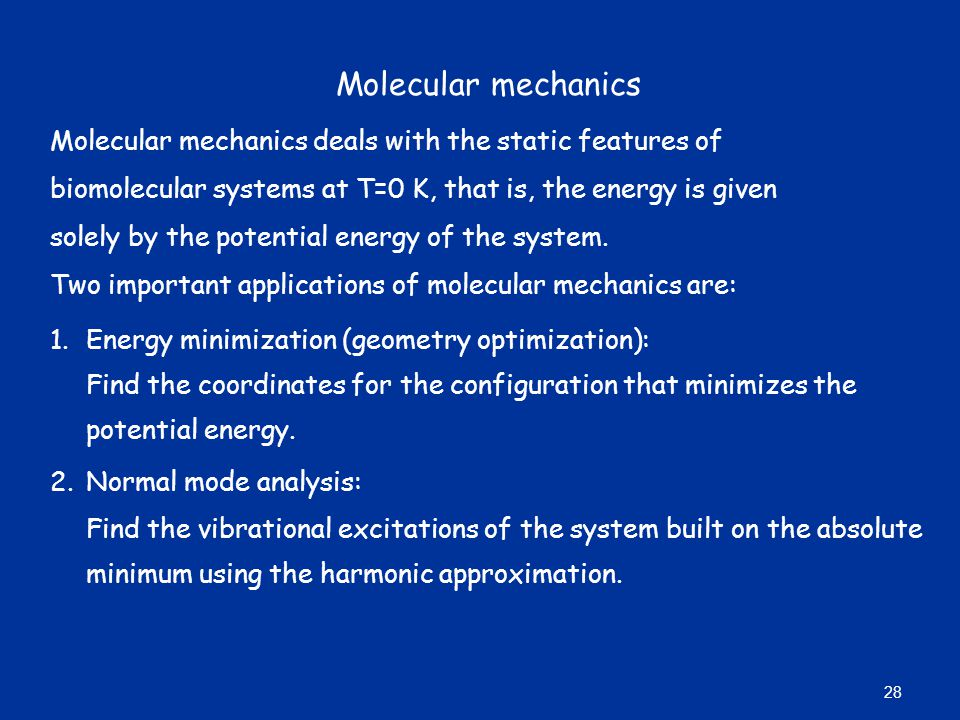 Molecular mechanics Molecular mechanics deals with the static features of biomolecular systems at T=0 K, that is, the energy is given solely by the potential energy of the system.