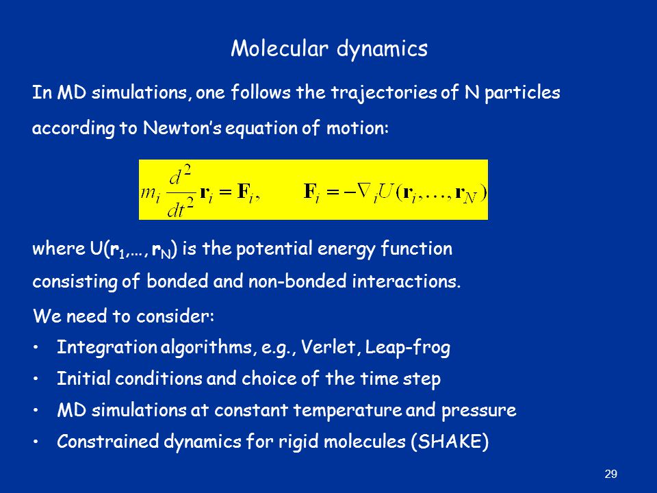 Molecular dynamics In MD simulations, one follows the trajectories of N particles according to Newton's equation of motion: where U(r 1,…, r N ) is the potential energy function consisting of bonded and non-bonded interactions.