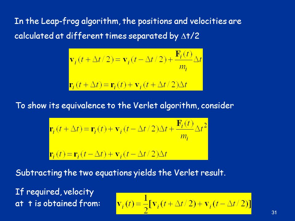 In the Leap-frog algorithm, the positions and velocities are calculated at different times separated by  t/2 To show its equivalence to the Verlet algorithm, consider Subtracting the two equations yields the Verlet result.