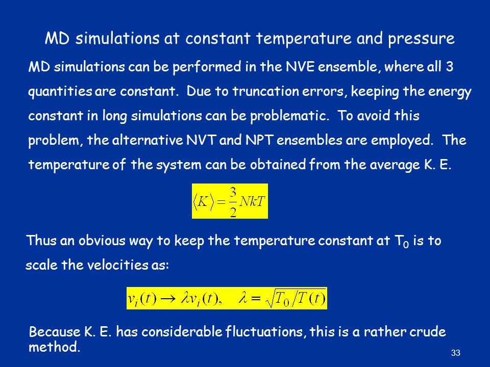 MD simulations at constant temperature and pressure MD simulations can be performed in the NVE ensemble, where all 3 quantities are constant.