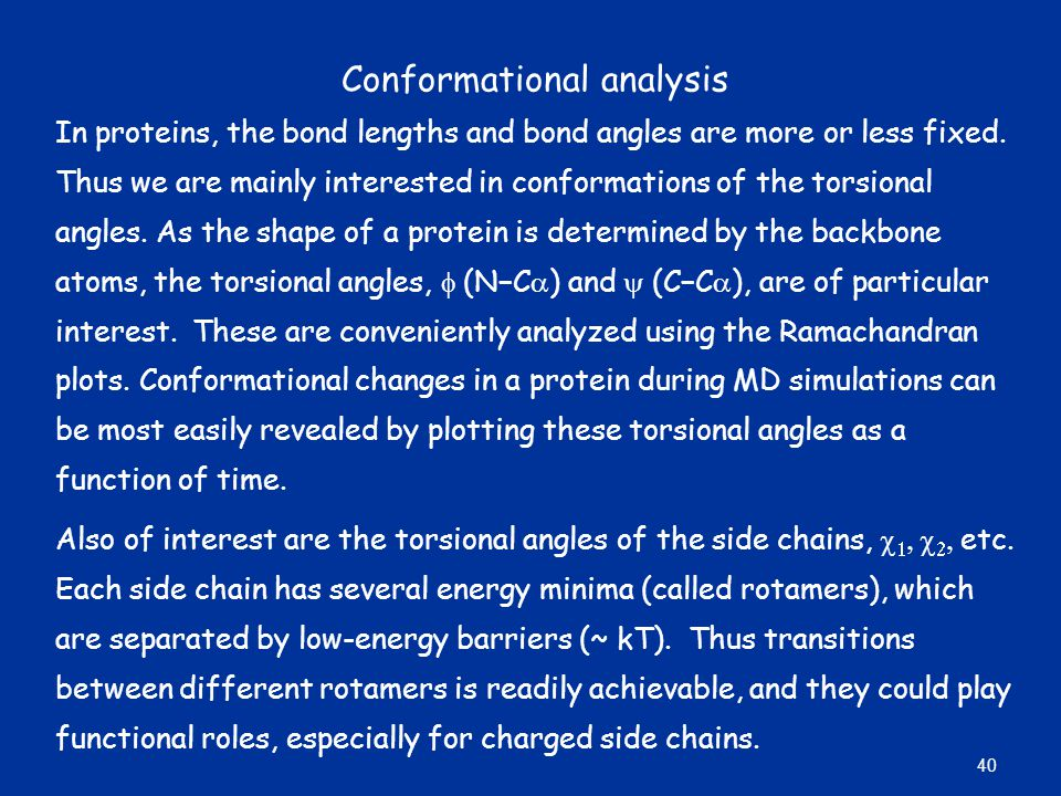 Conformational analysis In proteins, the bond lengths and bond angles are more or less fixed. Thus we are mainly interested in conformations of the to
