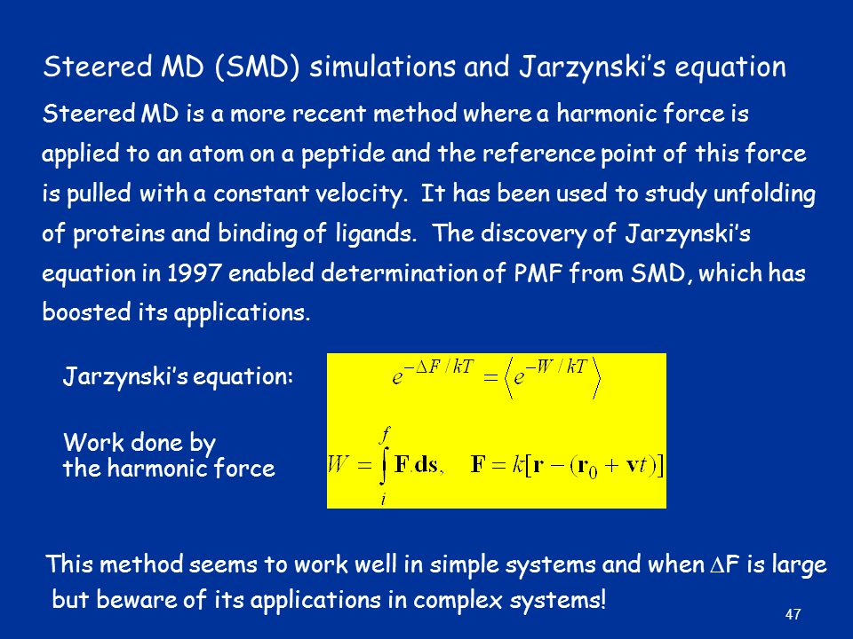 Steered MD (SMD) simulations and Jarzynski's equation Steered MD is a more recent method where a harmonic force is applied to an atom on a peptide and