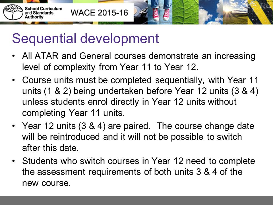 Sequential development All ATAR and General courses demonstrate an increasing level of complexity from Year 11 to Year 12. Course units must be comple