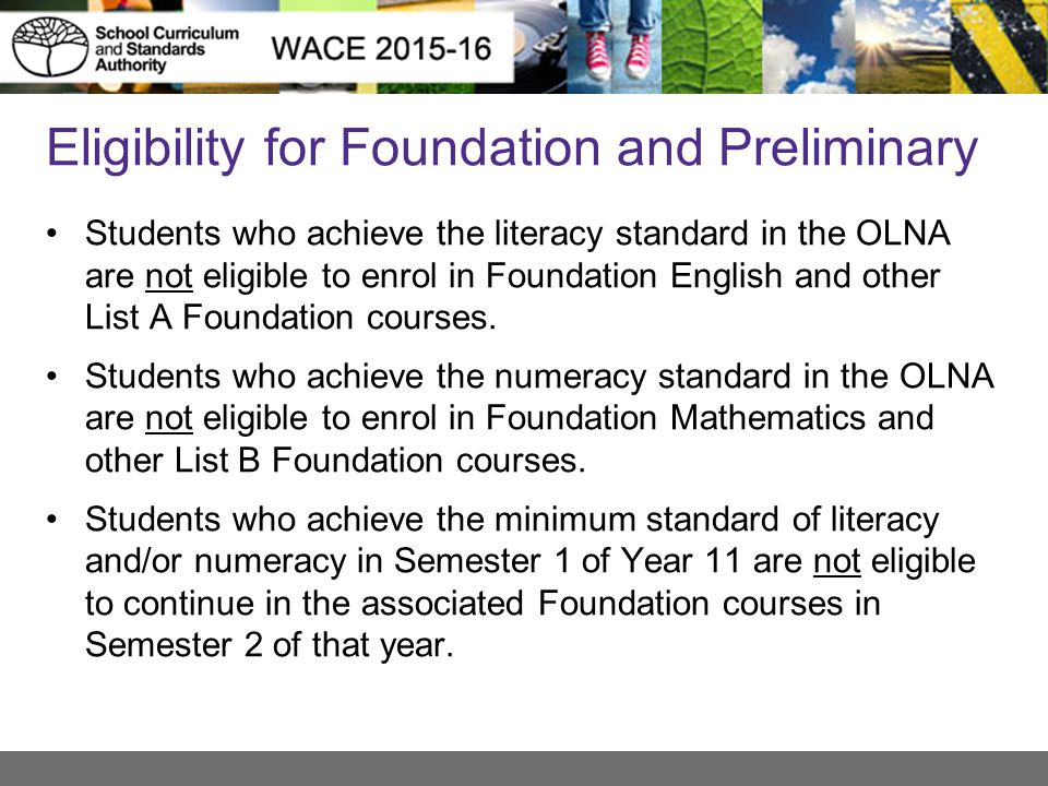 Eligibility for Foundation and Preliminary Students who achieve the literacy standard in the OLNA are not eligible to enrol in Foundation English and other List A Foundation courses.