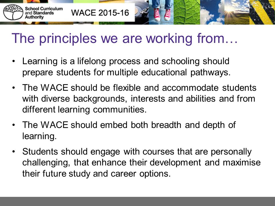 The principles we are working from… Learning is a lifelong process and schooling should prepare students for multiple educational pathways. The WACE s
