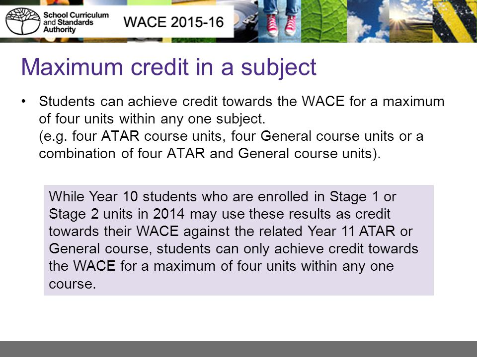 Maximum credit in a subject Students can achieve credit towards the WACE for a maximum of four units within any one subject.