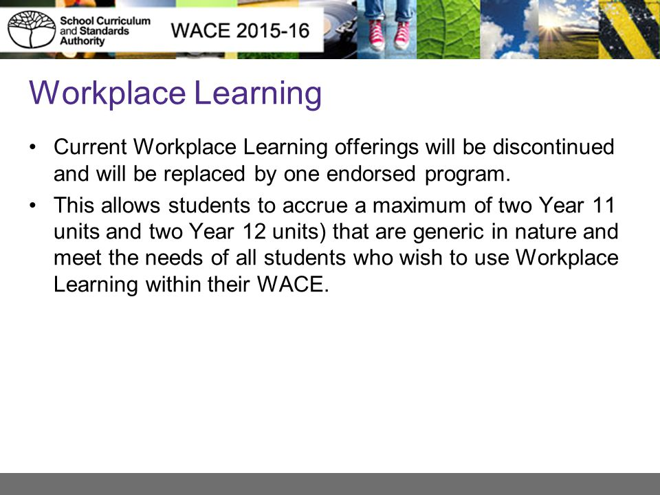 Workplace Learning Current Workplace Learning offerings will be discontinued and will be replaced by one endorsed program. This allows students to acc
