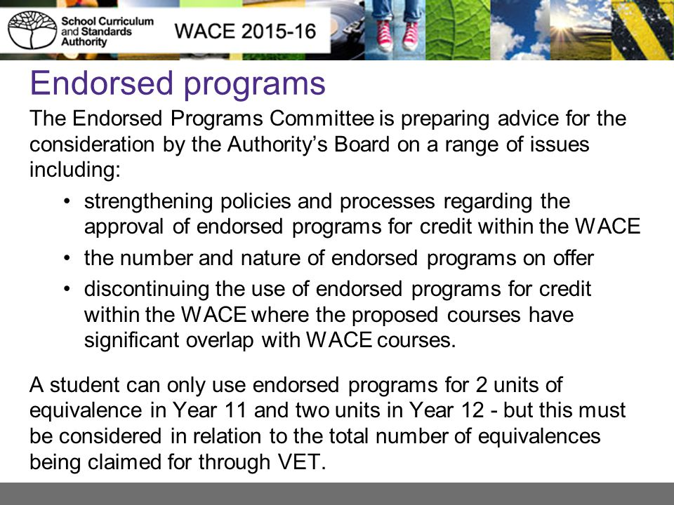 Endorsed programs The Endorsed Programs Committee is preparing advice for the consideration by the Authority's Board on a range of issues including: strengthening policies and processes regarding the approval of endorsed programs for credit within the WACE the number and nature of endorsed programs on offer discontinuing the use of endorsed programs for credit within the WACE where the proposed courses have significant overlap with WACE courses.