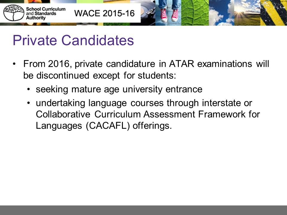 Private Candidates From 2016, private candidature in ATAR examinations will be discontinued except for students: seeking mature age university entrance undertaking language courses through interstate or Collaborative Curriculum Assessment Framework for Languages (CACAFL) offerings.