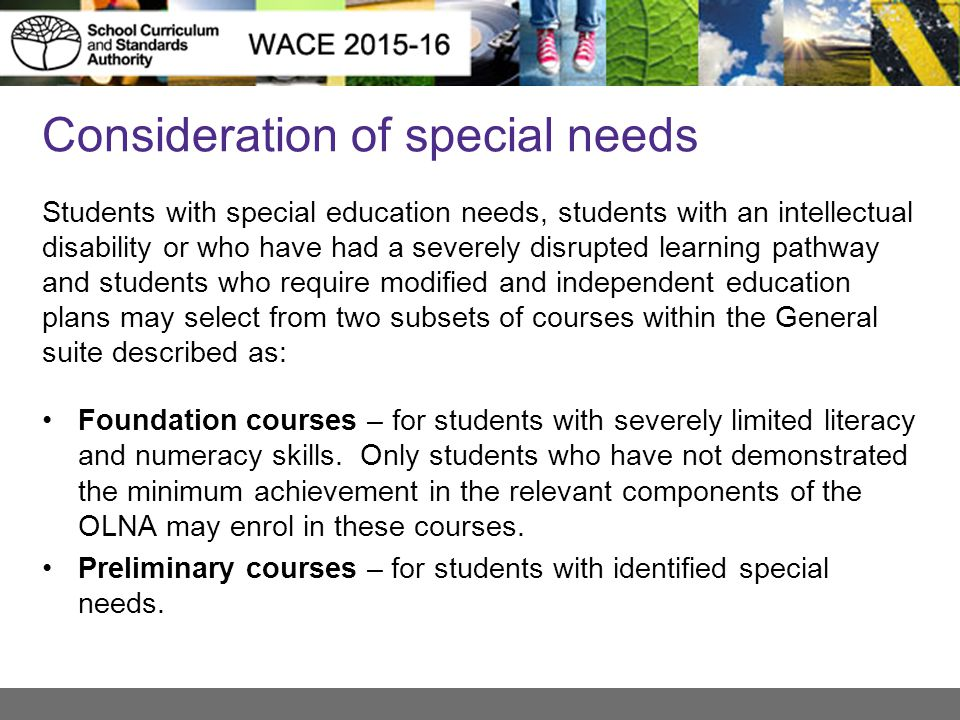 Consideration of special needs Students with special education needs, students with an intellectual disability or who have had a severely disrupted learning pathway and students who require modified and independent education plans may select from two subsets of courses within the General suite described as: Foundation courses – for students with severely limited literacy and numeracy skills.