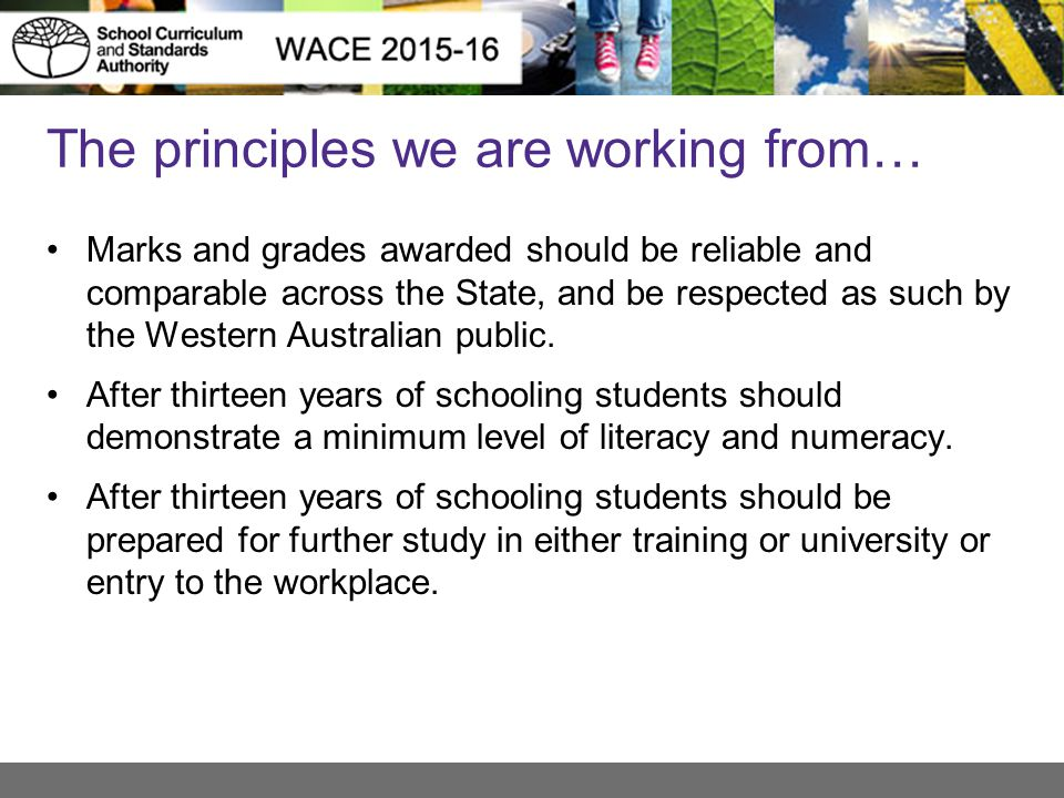The principles we are working from… Marks and grades awarded should be reliable and comparable across the State, and be respected as such by the Weste