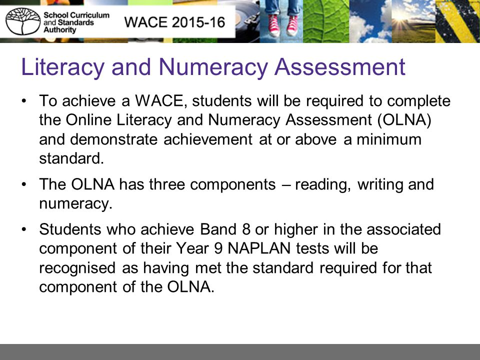 Literacy and Numeracy Assessment To achieve a WACE, students will be required to complete the Online Literacy and Numeracy Assessment (OLNA) and demonstrate achievement at or above a minimum standard.