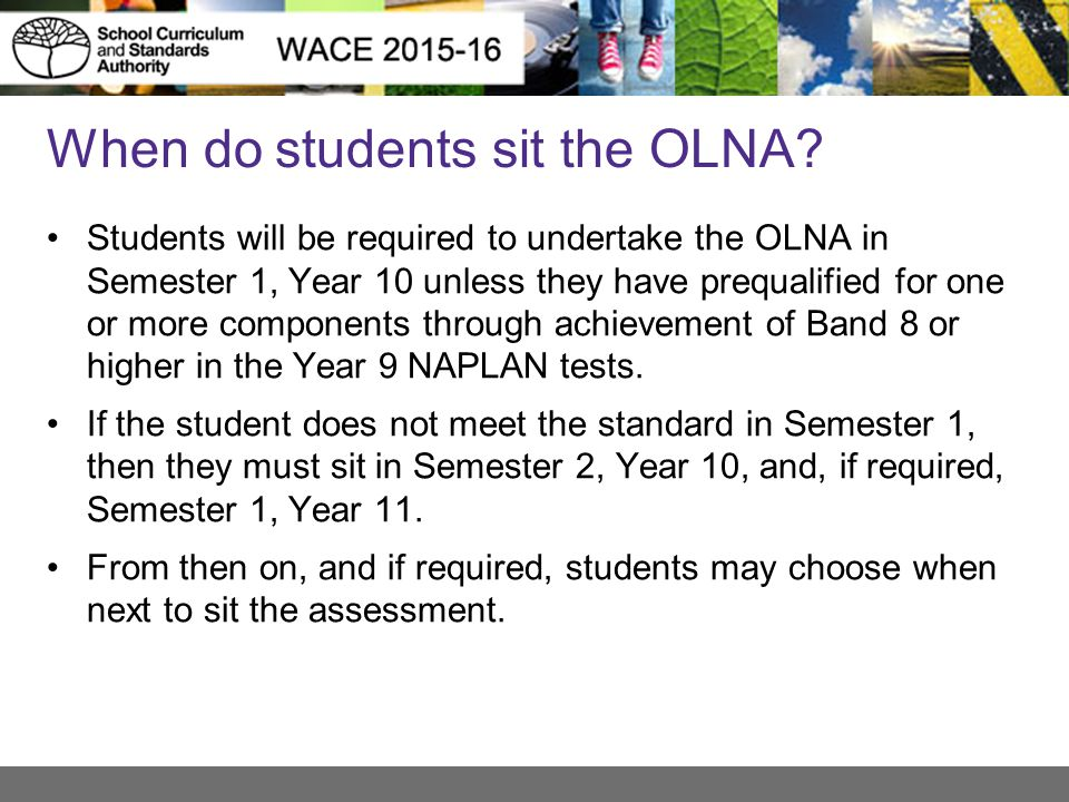 OLNA - consideration of special needs Students with a language background other than English, who arrived from overseas and have been attending school in Australia for less than a year, should be given the opportunity to attempt the OLNA, but may be exempted from sitting the assessments in Semester 1, Year 10.