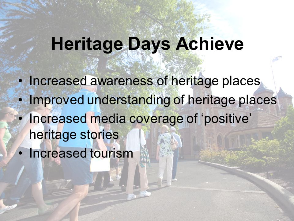 Heritage Days Achieve Increased awareness of heritage places Improved understanding of heritage places Increased media coverage of 'positive' heritage stories Increased tourism