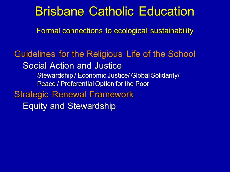 Brisbane Catholic Education Guidelines for the Religious Life of the School Social Action and Justice Stewardship / Economic Justice/ Global Solidarity/ Peace / Preferential Option for the Poor Strategic Renewal Framework Equity and Stewardship Formal connections to ecological sustainability