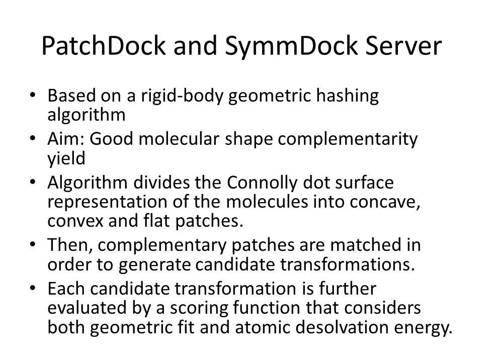 PatchDock and SymmDock Server Based on a rigid-body geometric hashing algorithm Aim: Good molecular shape complementarity yield Algorithm divides the