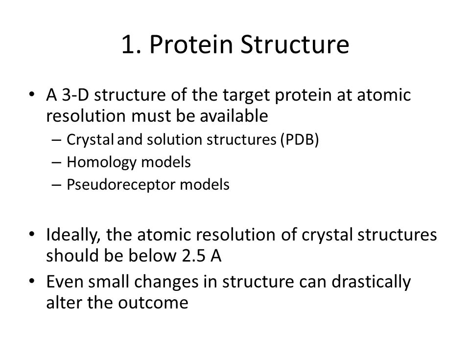1. Protein Structure A 3-D structure of the target protein at atomic resolution must be available – Crystal and solution structures (PDB) – Homology m