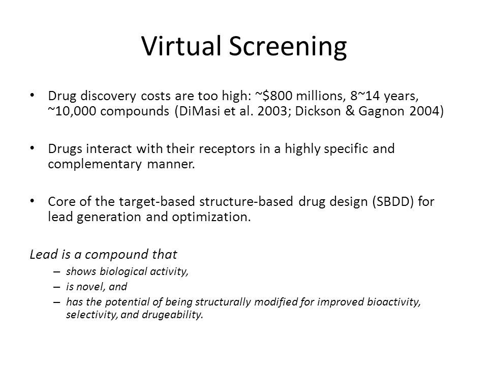 Virtual Screening Drug discovery costs are too high: ~$800 millions, 8~14 years, ~10,000 compounds (DiMasi et al. 2003; Dickson & Gagnon 2004) Drugs i