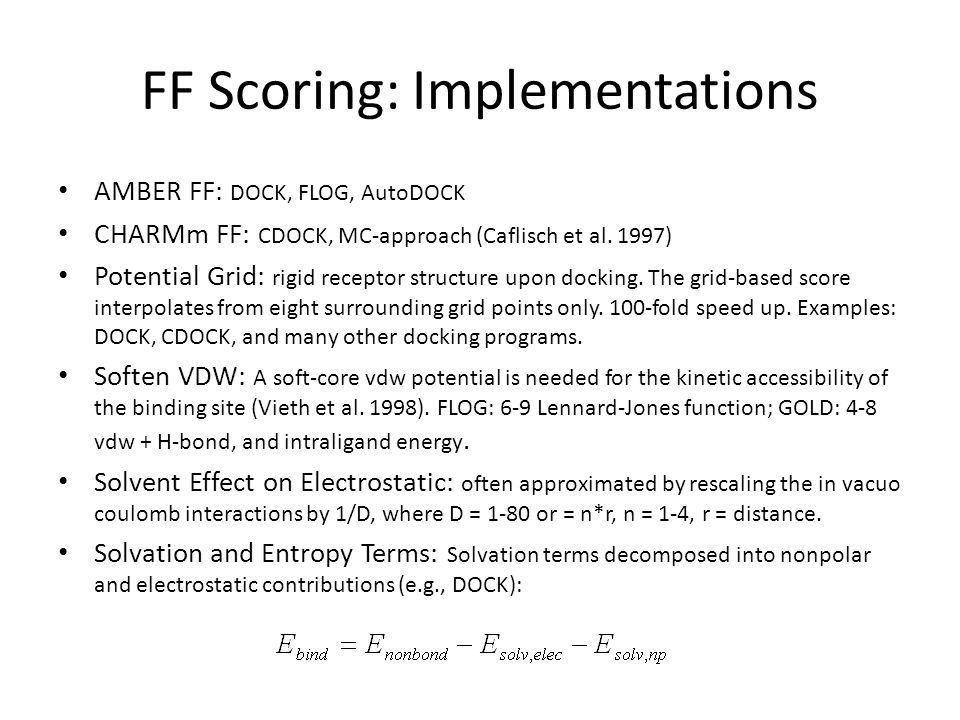 FF Scoring: Implementations AMBER FF: DOCK, FLOG, AutoDOCK CHARMm FF: CDOCK, MC-approach (Caflisch et al. 1997) Potential Grid: rigid receptor structu