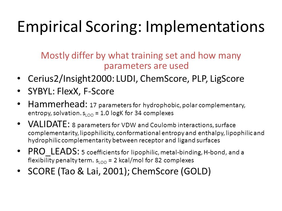 Empirical Scoring: Implementations Mostly differ by what training set and how many parameters are used Cerius2/Insight2000: LUDI, ChemScore, PLP, LigS