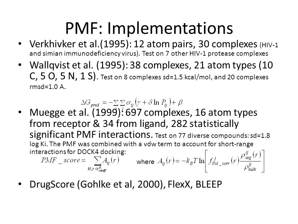 PMF: Implementations Verkhivker et al.(1995): 12 atom pairs, 30 complexes (HIV-1 and simian immunodeficiency virus). Test on 7 other HIV-1 protease co