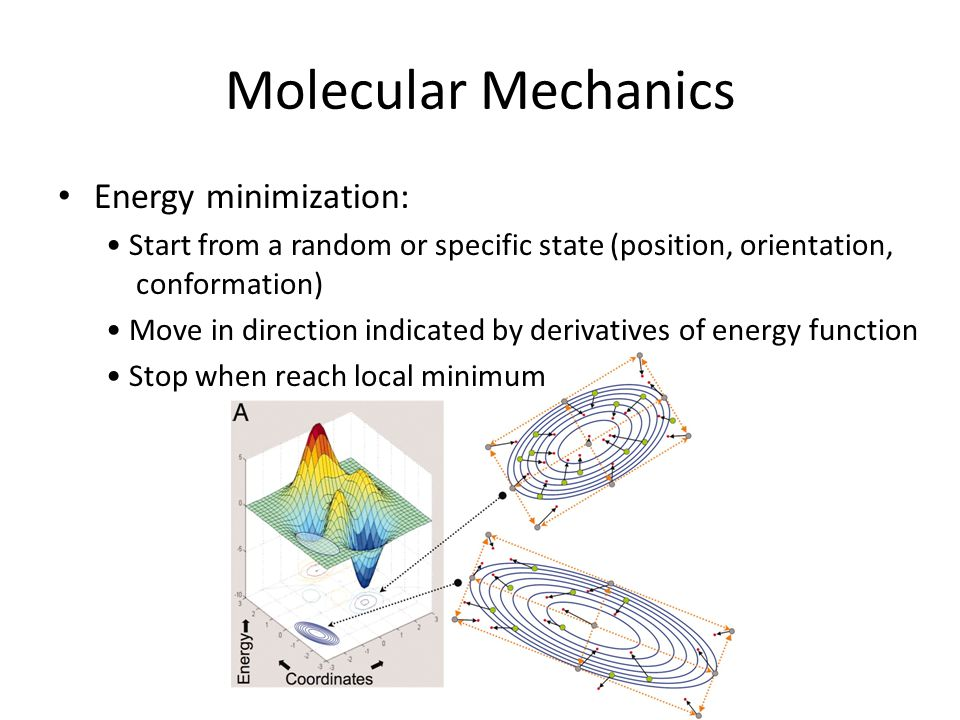 Molecular Mechanics Energy minimization: Start from a random or specific state (position, orientation, conformation) Move in direction indicated by de