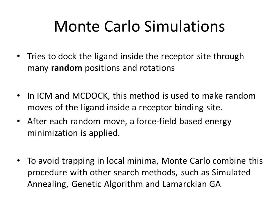 Monte Carlo Simulations Tries to dock the ligand inside the receptor site through many random positions and rotations In ICM and MCDOCK, this method i
