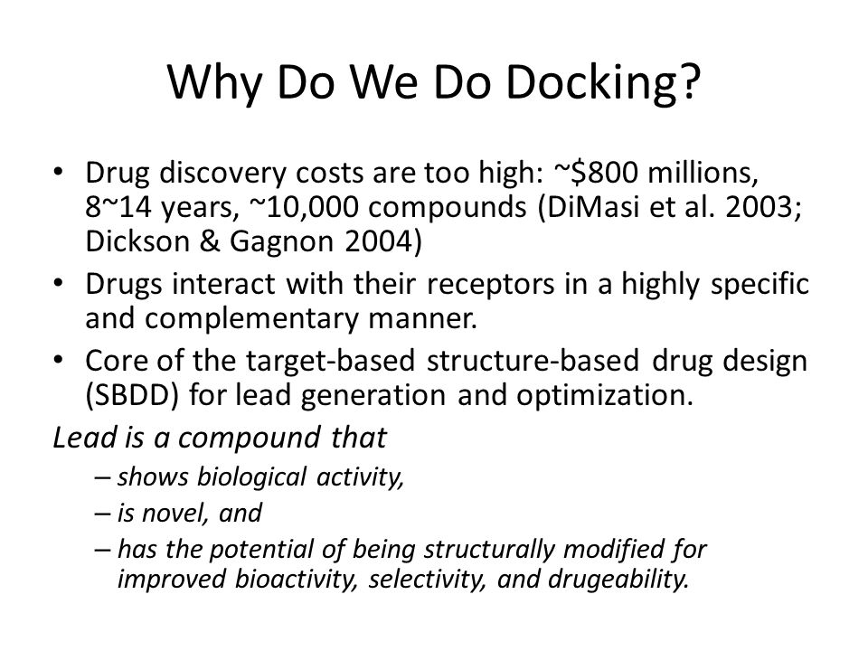 Why Do We Do Docking? Drug discovery costs are too high: ~$800 millions, 8~14 years, ~10,000 compounds (DiMasi et al. 2003; Dickson & Gagnon 2004) Dru