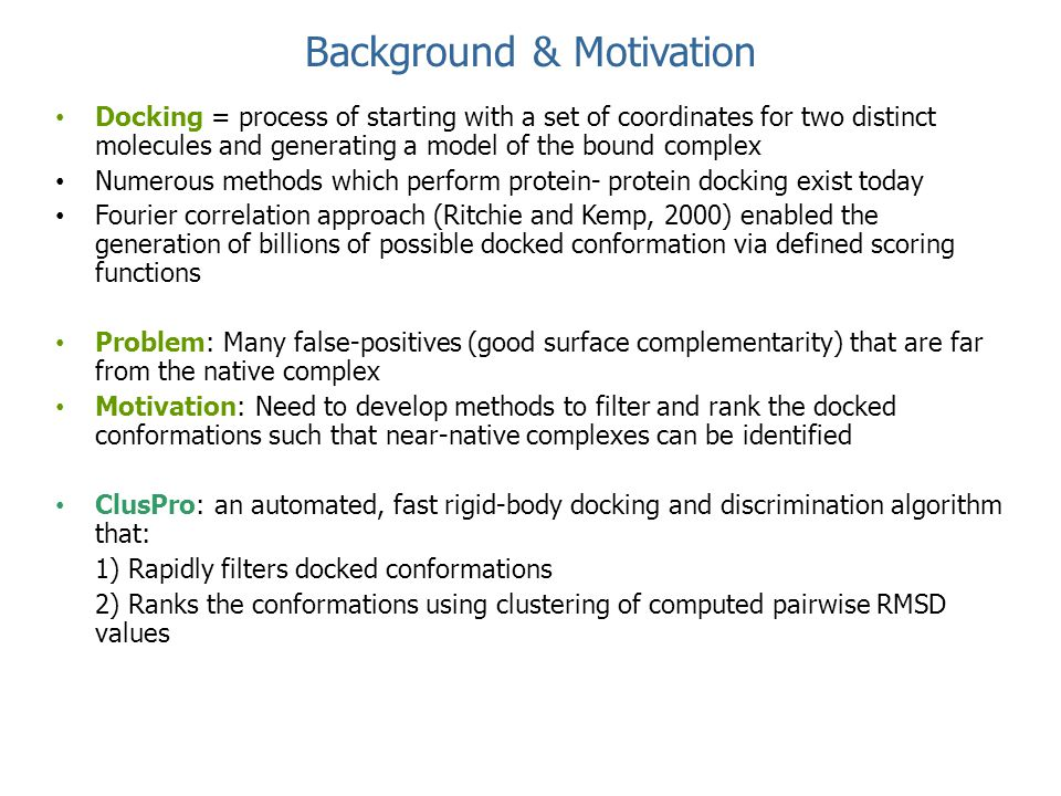 Background & Motivation Docking = process of starting with a set of coordinates for two distinct molecules and generating a model of the bound complex