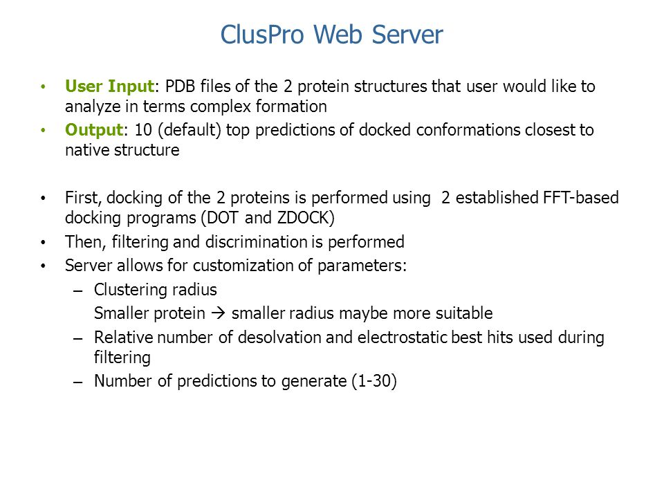 ClusPro Web Server User Input: PDB files of the 2 protein structures that user would like to analyze in terms complex formation Output: 10 (default) t